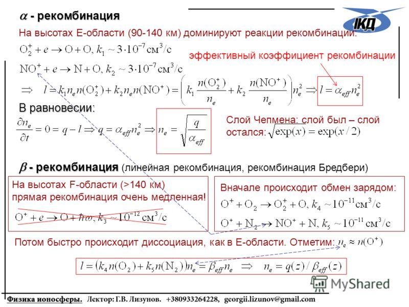 Вначале происходит обмен зарядом: Потом быстро происходит диссоциация, как в Е-области. Отметим: эффективный коэффициент рекомбинации - рекомбинация - рекомбинация На высотах Е-области (90-140 км) доминируют реакции рекомбинации: В равновесии: Слой Ч