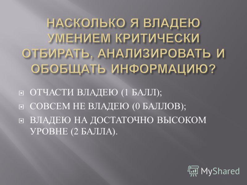 ОТЧАСТИ ВЛАДЕЮ (1 БАЛЛ ); СОВСЕМ НЕ ВЛАДЕЮ (0 БАЛЛОВ ); ВЛАДЕЮ НА ДОСТАТОЧНО ВЫСОКОМ УРОВНЕ (2 БАЛЛА ).