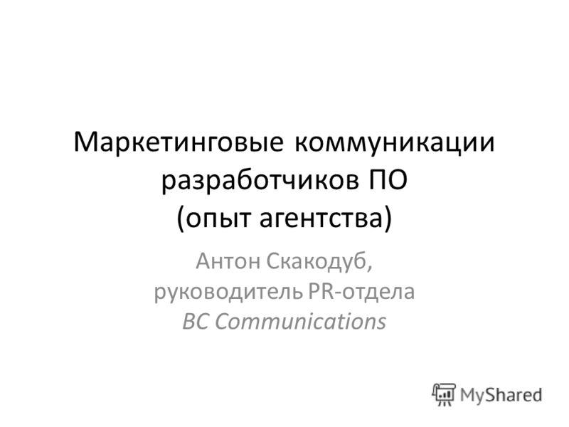 Маркетинговые коммуникации разработчиков ПО (опыт агентства) Антон Скакодуб, руководитель PR-отдела BC Communications