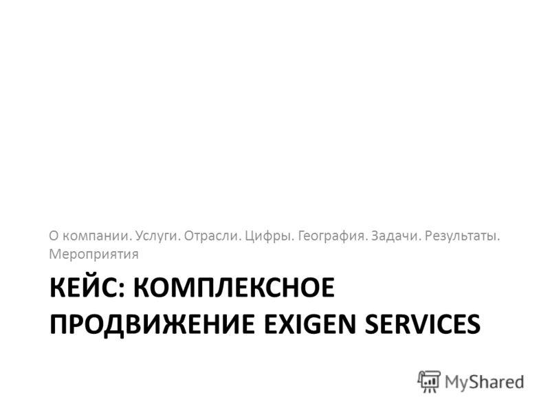 КЕЙС: КОМПЛЕКСНОЕ ПРОДВИЖЕНИЕ EXIGEN SERVICES О компании. Услуги. Отрасли. Цифры. География. Задачи. Результаты. Мероприятия