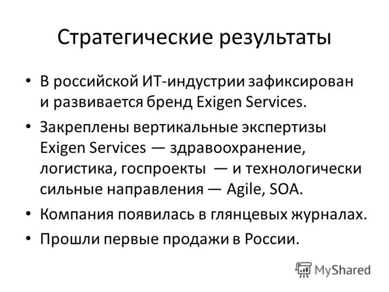 Стратегические результаты В российской ИТ-индустрии зафиксирован и развивается бренд Exigen Services. Закреплены вертикальные экспертизы Exigen Services здравоохранение, логистика, госпроекты и технологически сильные направления Agile, SOA. Компания