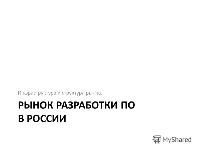 РЫНОК РАЗРАБОТКИ ПО В РОССИИ Инфраструктура и структура рынка.
