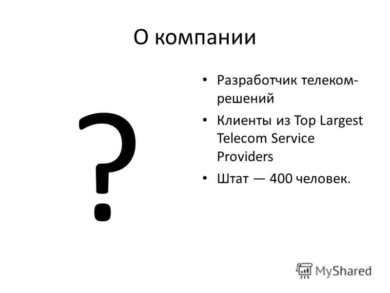 О компании ? Разработчик телеком- решений Клиенты из Top Largest Telecom Service Providers Штат 400 человек.