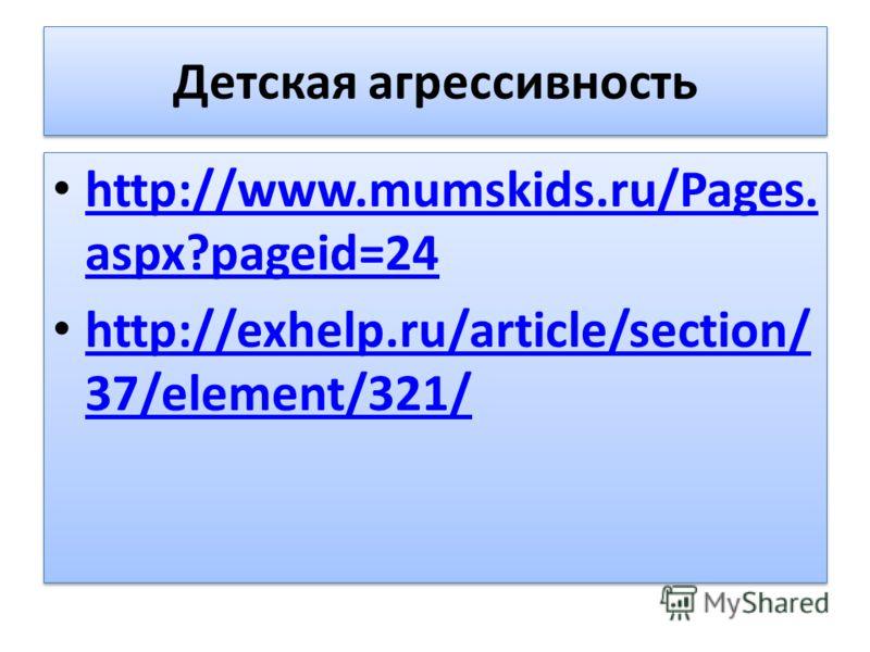 Детская агрессивность http://www.mumskids.ru/Pages. aspx?pageid=24 http://www.mumskids.ru/Pages. aspx?pageid=24 http://exhelp.ru/article/section/ 37/element/321/ http://exhelp.ru/article/section/ 37/element/321/ http://www.mumskids.ru/Pages. aspx?pag