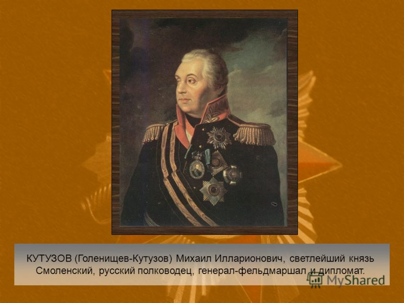 КУТУЗОВ (Голенищев-Кутузов) Михаил Илларионович, светлейший князь Смоленский, русский полководец, генерал-фельдмаршал и дипломат.