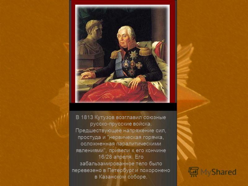 В 1813 Кутузов возглавил союзные русско-прусские войска. Предшествующее напряжение сил, простуда и