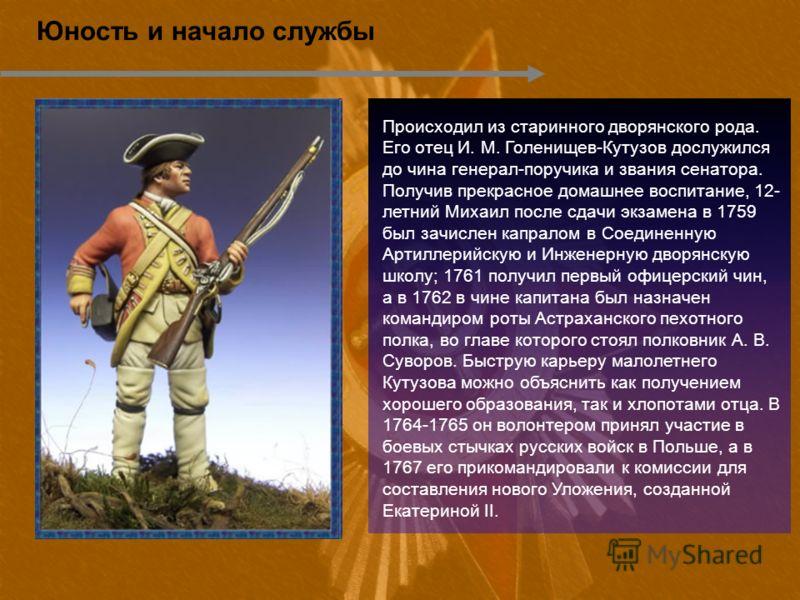 Юность и начало службы Происходил из старинного дворянского рода. Его отец И. М. Голенищев-Кутузов дослужился до чина генерал-поручика и звания сенатора. Получив прекрасное домашнее воспитание, 12- летний Михаил после сдачи экзамена в 1759 был зачисл
