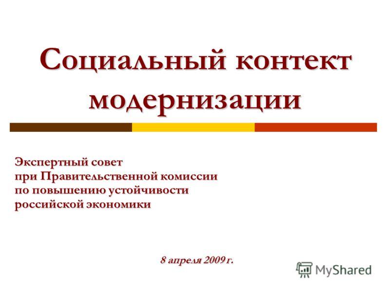 Экспертный совет при Правительственной комиссии по повышению устойчивости российской экономики 8 апреля 2009 г. Социальный контект модернизации
