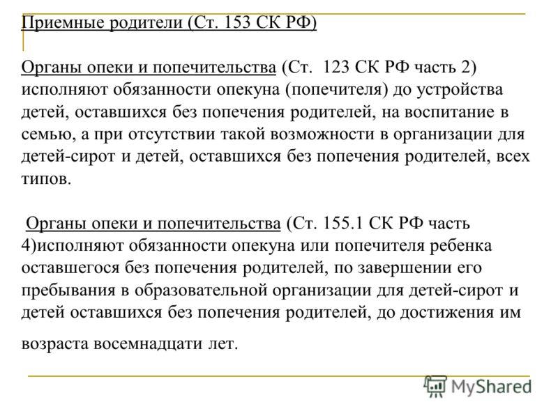 Приемные родители (Ст. 153 СК РФ) Органы опеки и попечительства (Ст. 123 СК РФ часть 2) исполняют обязанности опекуна (попечителя) до устройства детей, оставшихся без попечения родителей, на воспитание в семью, а при отсутствии такой возможности в ор
