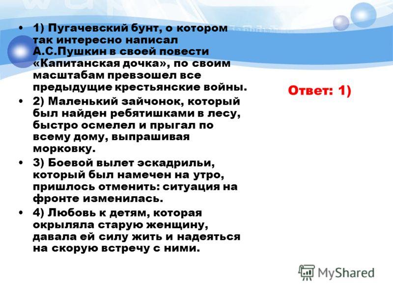 1) Пугачевский бунт, о котором так интересно написал А.С.Пушкин в своей повести «Капитанская дочка», по своим масштабам превзошел все предыдущие крестьянские войны. 2) Маленький зайчонок, который был найден ребятишками в лесу, быстро осмелел и прыгал