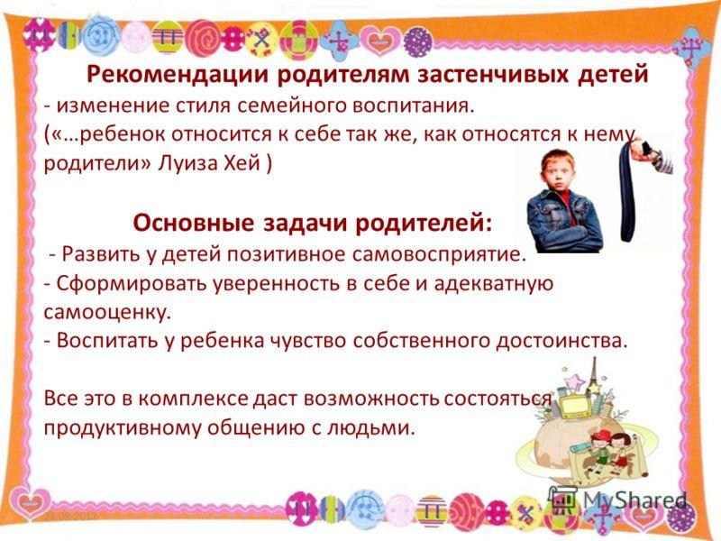 Рекомендации родителям застенчивых детей - изменение стиля семейного воспитания. («…ребенок относится к себе так же, как относятся к нему родители» Луиза Хей ) Основные задачи родителей: - Развить у детей позитивное самовосприятие. - Сформировать уве