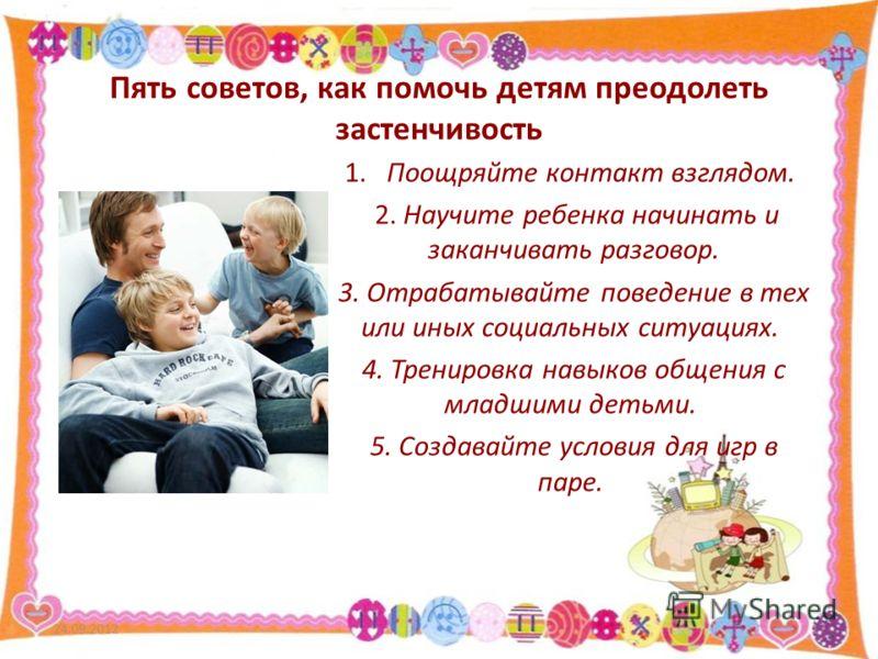 Пять советов, как помочь детям преодолеть застенчивость 1. Поощряйте контакт взглядом. 2. Научите ребенка начинать и заканчивать разговор. 3. Отрабатывайте поведение в тех или иных социальных ситуациях. 4. Тренировка навыков общения с младшими детьми