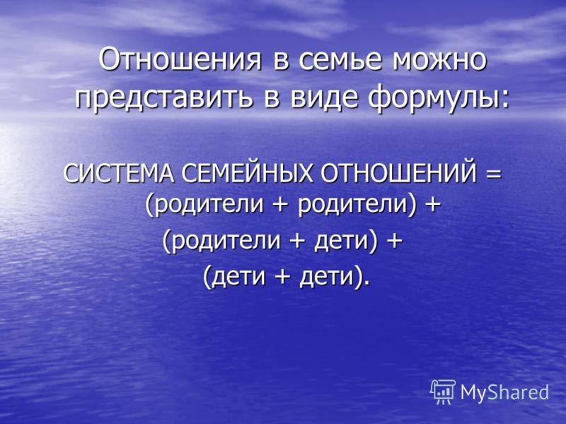 Отношения в семье можно представить в виде формулы: СИСТЕМА СЕМЕЙНЫХ ОТНОШЕНИЙ = (родители + родители) + (родители + дети) + (дети + дети). (дети + дети).