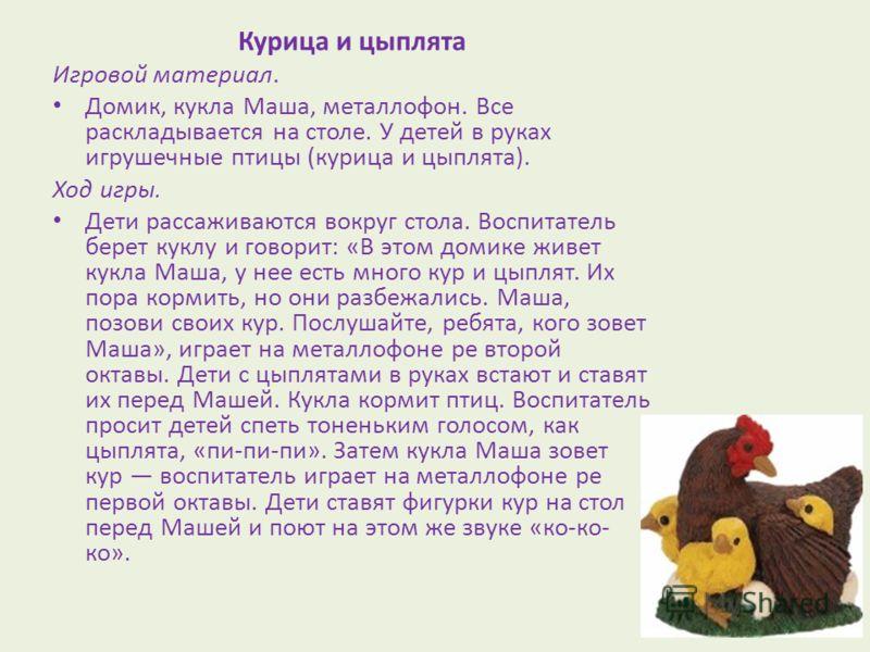 Курица и цыплята Игровой материал. Домик, кукла Маша, металлофон. Все раскладывается на столе. У детей в руках игрушечные птицы (курица и цыплята). Ход игры. Дети рассаживаются вокруг стола. Воспитатель берет куклу и говорит: «В этом домике живет кук