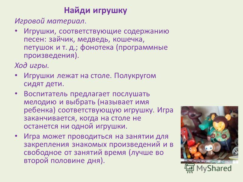 Найди игрушку Игровой материал. Игрушки, соответствующие содержанию песен: зайчик, медведь, кошечка, петушок и т. д.; фонотека (программные произведения). Ход игры. Игрушки лежат на столе. Полукругом сидят дети. Воспитатель предлагает послушать мелод