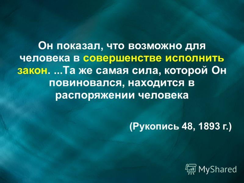 Он показал, что возможно для человека в совершенстве исполнить закон....Та же самая сила, которой Он повиновался, находится в распоряжении человека (Рукопись 48, 1893 г.)
