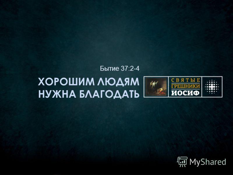 ХОРОШИМ ЛЮДЯМ НУЖНА БЛАГОДАТЬ Бытие 37:2-4