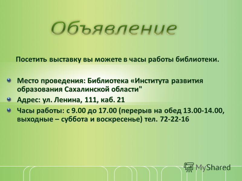 Посетить выставку вы можете в часы работы библиотеки. Место проведения: Библиотека «Института развития образования Сахалинской области