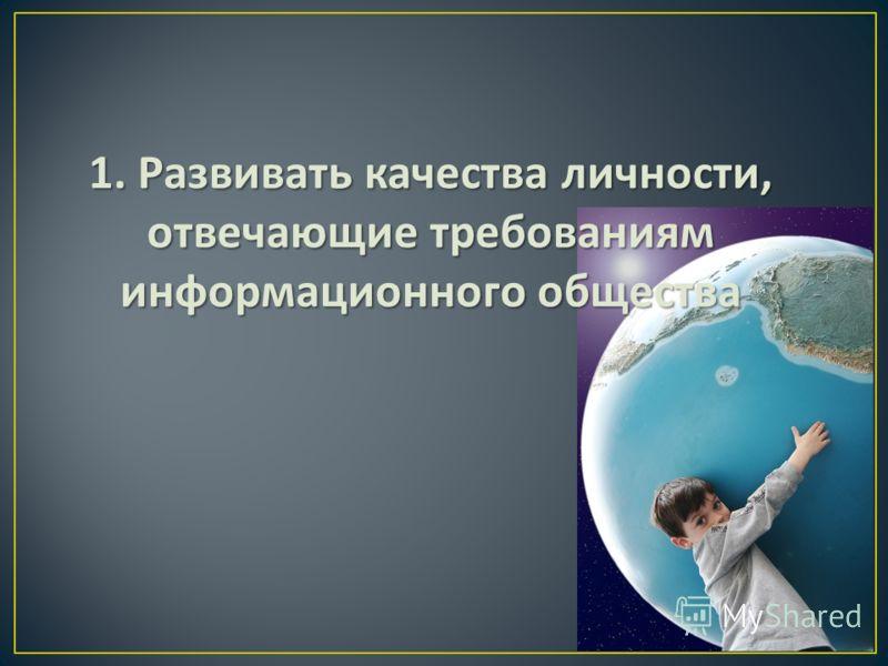 1. Развивать качества личности, отвечающие требованиям информационного общества