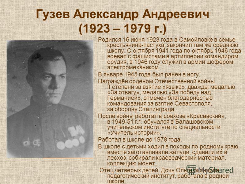 Гузев Александр Андреевич (1923 – 1979 г.) Родился 16 июня 1923 года в Самойловке в семье крестьянина-пастуха, закончил там же среднюю школу. С октября 1941 года по октябрь 1946 года воевал с фашистами в артиллерии командиром орудия, в 1946 году служ