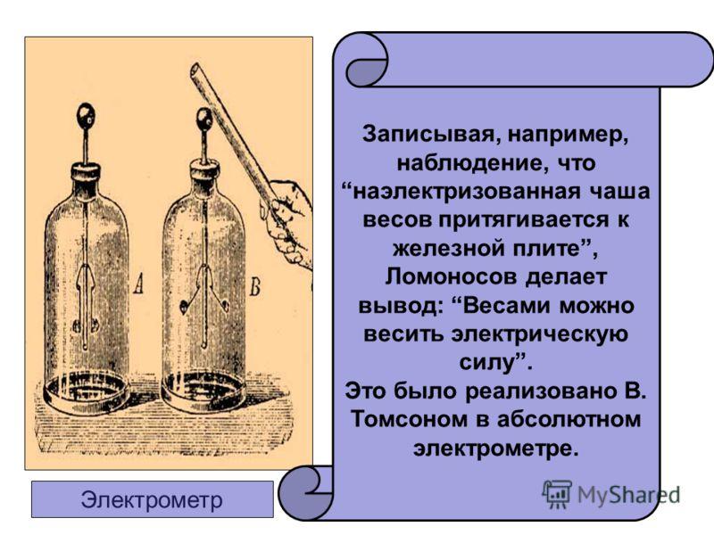 Записывая, например, наблюдение, что наэлектризованная чаша весов притягивается к железной плите, Ломоносов делает вывод: Весами можно весить электрическую силу. Это было реализовано В. Томсоном в абсолютном электрометре. Электрометр