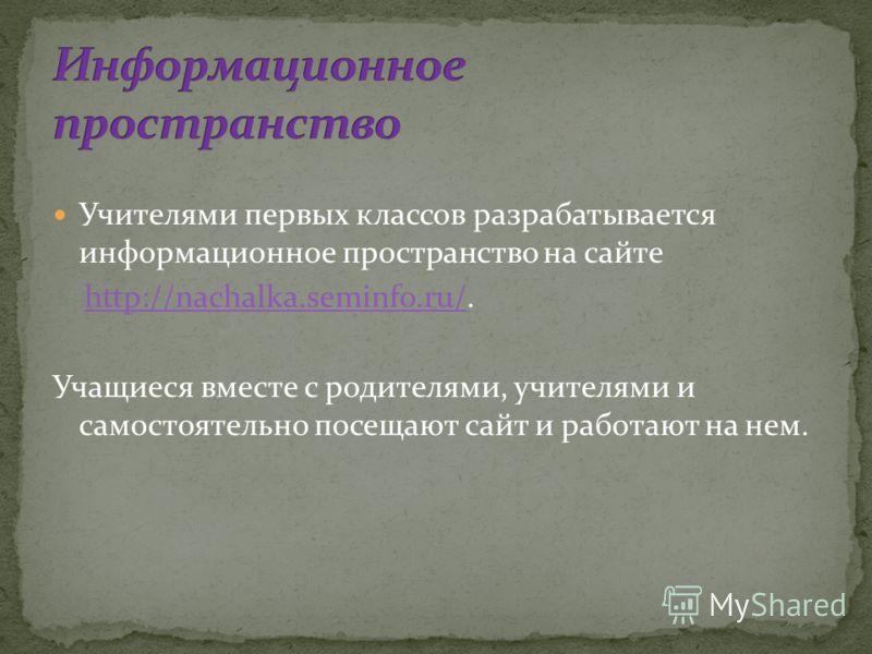 Учителями первых классов разрабатывается информационное пространство на сайте http://nachalka.seminfo.ru/.http://nachalka.seminfo.ru/ Учащиеся вместе с родителями, учителями и самостоятельно посещают сайт и работают на нем.