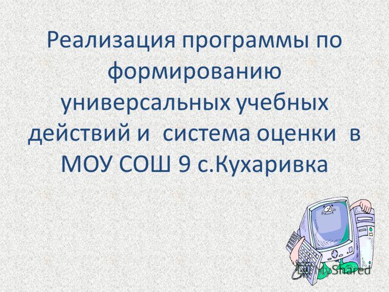Реализация программы по формированию универсальных учебных действий и система оценки в МОУ СОШ 9 с.Кухаривка