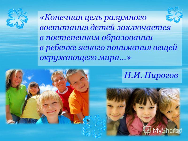 «Конечная цель разумного воспитания детей заключается в постепенном образовании в ребенке ясного понимания вещей окружающего мира…» Н.И. Пирогов