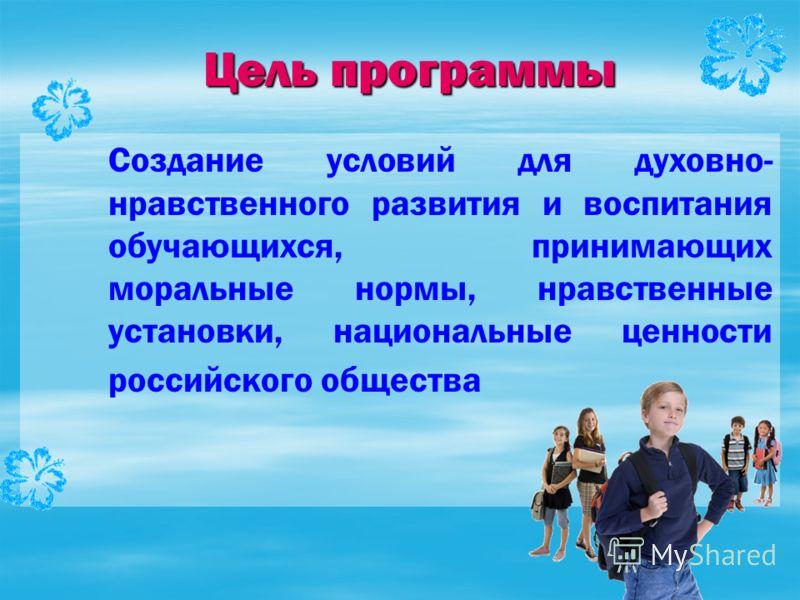 Цель программы Создание условий для духовно- нравственного развития и воспитания обучающихся, принимающих моральные нормы, нравственные установки, национальные ценности российского общества