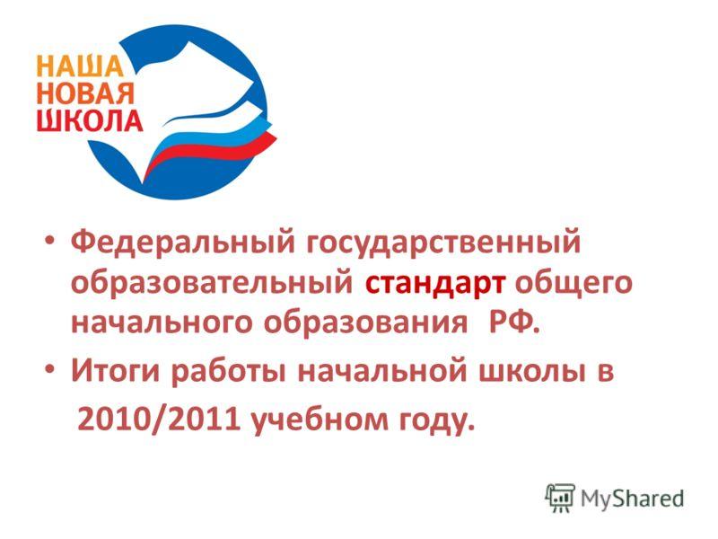 Федеральный государственный образовательный стандарт общего начального образования РФ. Итоги работы начальной школы в 2010/2011 учебном году.