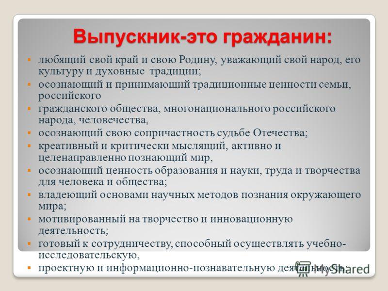 Выпускник-это гражданин: любящий свой край и свою Родину, уважающий свой народ, его культуру и духовные традиции; осознающий и принимающий традиционные ценности семьи, российского гражданского общества, многонационального российского народа, человече