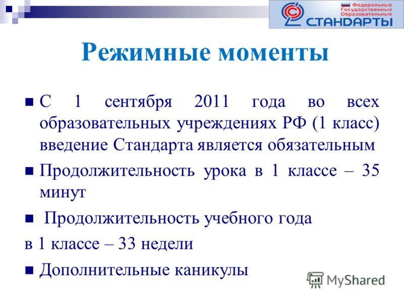 Режимные моменты С 1 сентября 2011 года во всех образовательных учреждениях РФ (1 класс) введение Стандарта является обязательным Продолжительность урока в 1 классе – 35 минут Продолжительность учебного года в 1 классе – 33 недели Дополнительные кани