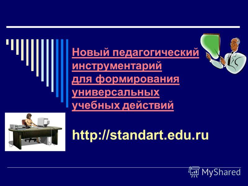 Новый педагогический инструментарий для формирования универсальных учебных действий http://standart.edu.ru