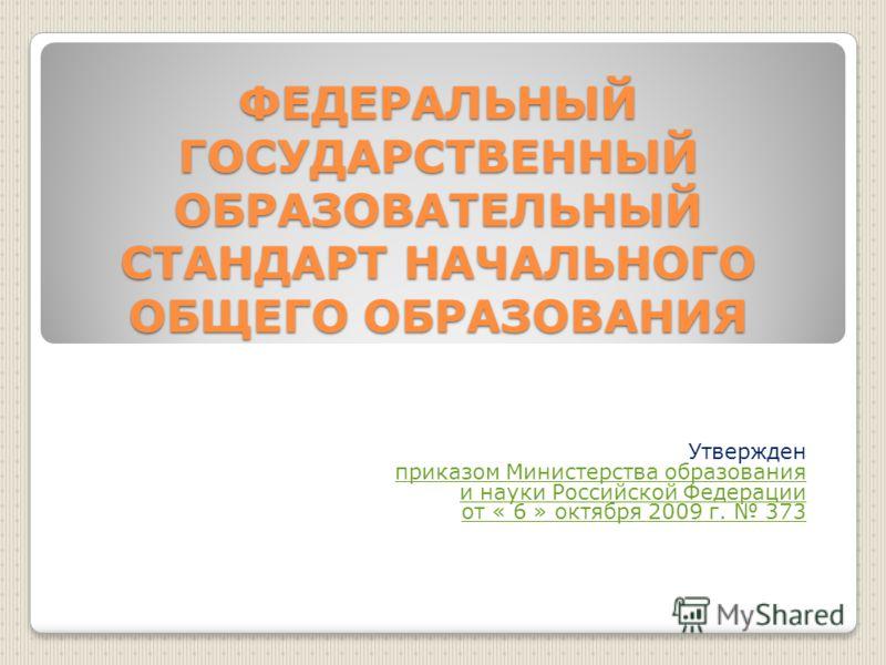 ФЕДЕРАЛЬНЫЙ ГОСУДАРСТВЕННЫЙ ОБРАЗОВАТЕЛЬНЫЙ СТАНДАРТ НАЧАЛЬНОГО ОБЩЕГО ОБРАЗОВАНИЯ Утвержден приказом Министерства образования и науки Российской Федерации от « 6 » октября 2009 г. 373