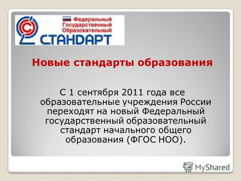 Новые стандарты образования С 1 сентября 2011 года все образовательные учреждения России переходят на новый Федеральный государственный образовательный стандарт начального общего образования (ФГОС НОО).