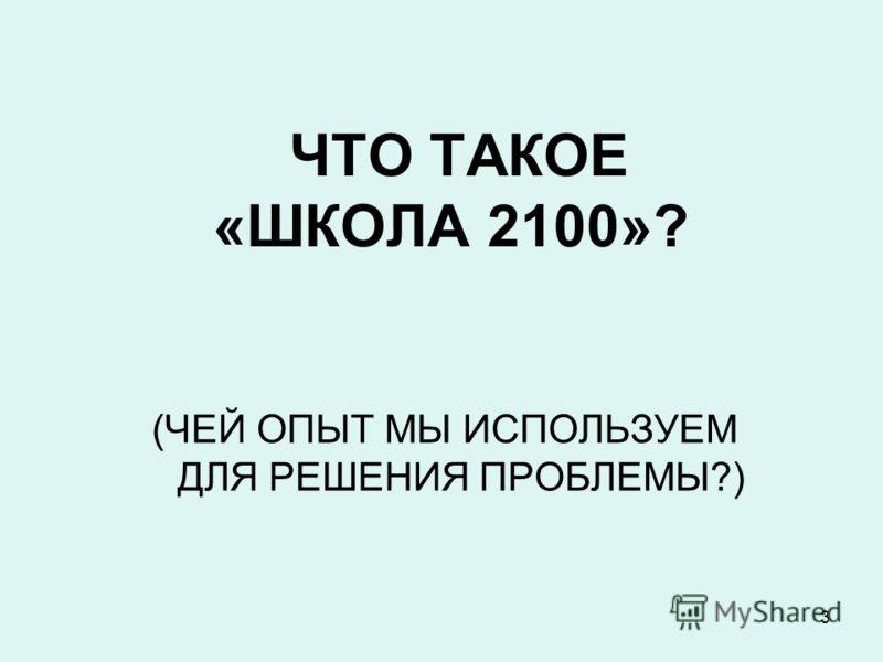 3 ЧТО ТАКОЕ «ШКОЛА 2100»? (ЧЕЙ ОПЫТ МЫ ИСПОЛЬЗУЕМ ДЛЯ РЕШЕНИЯ ПРОБЛЕМЫ?)