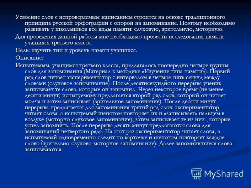 Усвоение слов с непроверяемым написанием строится на основе традиционного принципа русской орфографии с опорой на запоминание. Поэтому необходимо развивать у школьников все виды памяти: слуховую, зрительную, моторную. Для проведения данной работы мне