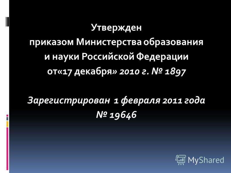 Утвержден приказом Министерства образования и науки Российской Федерации от«17 декабря» 2010 г. 1897 Зарегистрирован 1 февраля 2011 года 19646