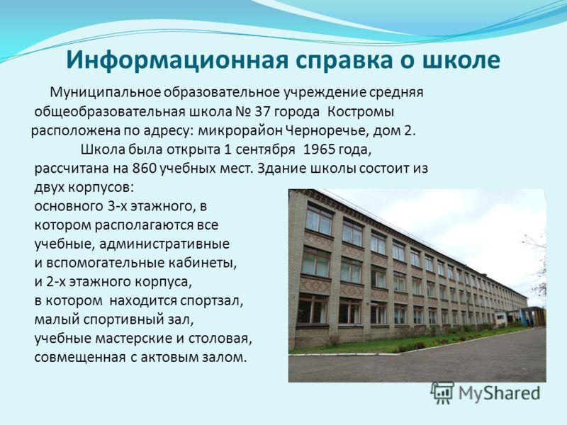 Информационная справка о школе Муниципальное образовательное учреждение средняя общеобразовательная школа 37 города Костромы расположена по адресу: микрорайон Черноречье, дом 2. Школа была открыта 1 сентября 1965 года, рассчитана на 860 учебных мест.