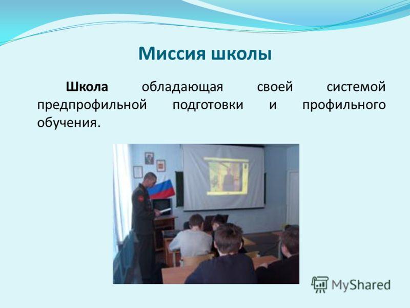 Миссия школы Школа обладающая своей системой предпрофильной подготовки и профильного обучения.