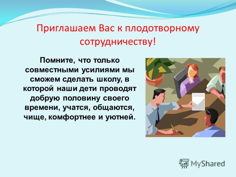 Приглашаем Вас к плодотворному сотрудничеству! Помните, что только совместными усилиями мы сможем сделать школу, в которой наши дети проводят добрую половину своего времени, учатся, общаются, чище, комфортнее и уютней.