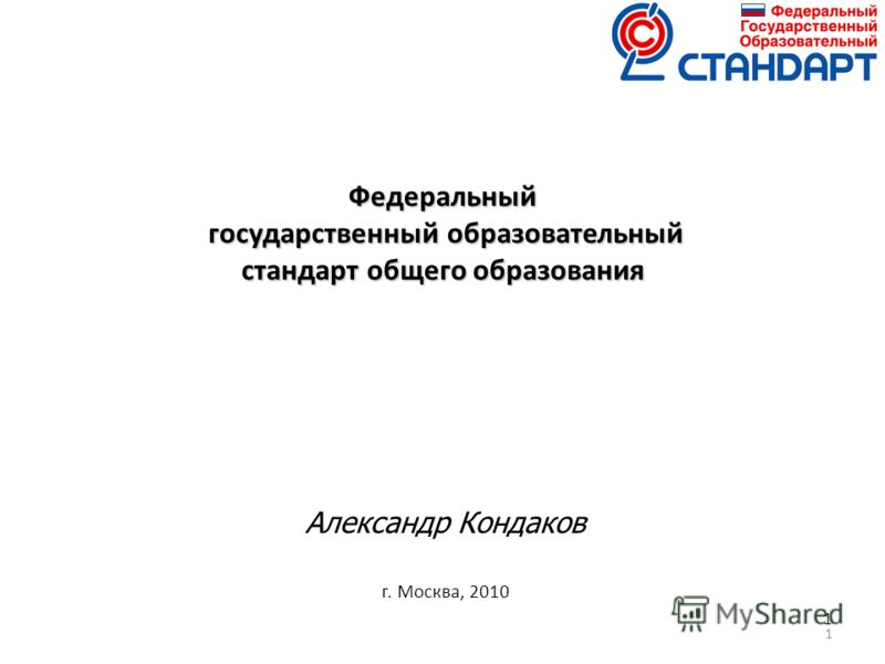 1 1 Федеральный государственный образовательный стандарт общего образования Александр Кондаков г. Москва, 2010