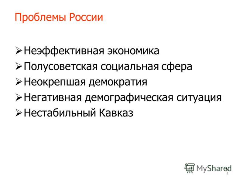 5 55 Проблемы России Неэффективная экономика Полусоветская социальная сфера Неокрепшая демократия Негативная демографическая ситуация Нестабильный Кавказ