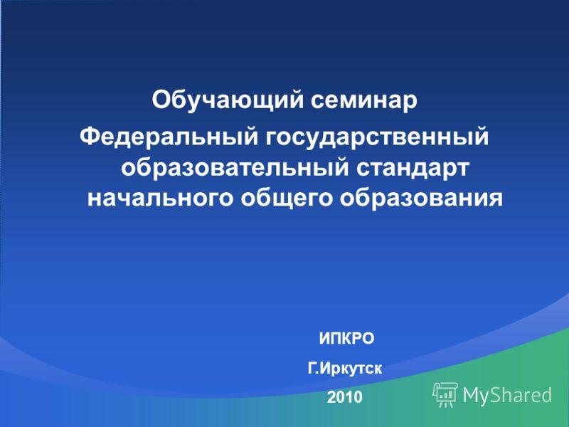 Обучающий семинар Федеральный государственный образовательный стандарт начального общего образования ИПКРО Г.Иркутск 2010