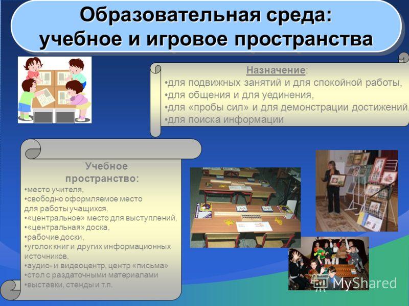 Образовательная среда: учебное и игровое пространства Образовательная среда: учебное и игровое пространства Назначение: для подвижных занятий и для спокойной работы, для общения и для уединения, для «пробы сил» и для демонстрации достижений, для поис