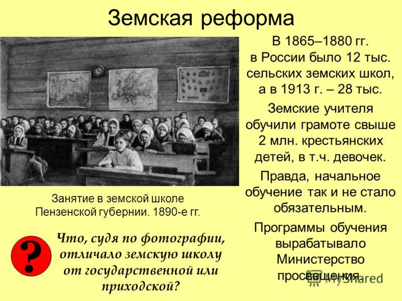 Земская реформа В 1865–1880 гг. в России было 12 тыс. сельских земских школ, а в 1913 г. – 28 тыс. Земские учителя обучили грамоте свыше 2 млн. крестьянских детей, в т.ч. девочек. Правда, начальное обучение так и не стало обязательным. Программы обуч