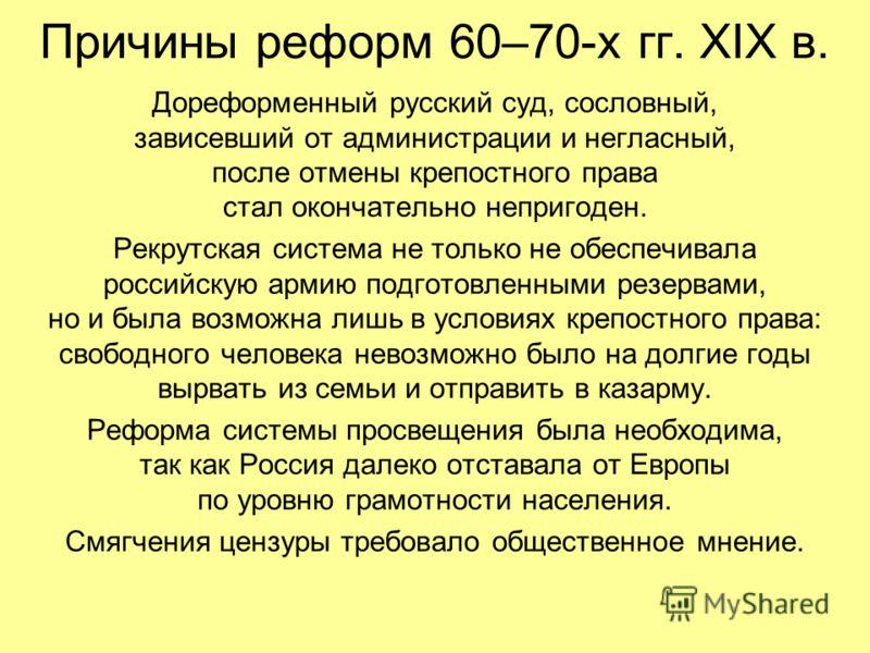 Причины реформ 60–70-х гг. XIX в. Дореформенный русский суд, сословный, зависевший от администрации и негласный, после отмены крепостного права стал окончательно непригоден. Рекрутская система не только не обеспечивала российскую армию подготовленным