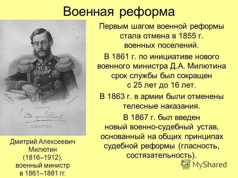 Военная реформа Первым шагом военной реформы стала отмена в 1855 г. военных поселений. В 1861 г. по инициативе нового военного министра Д.А. Милютина срок службы был сокращен с 25 лет до 16 лет. В 1863 г. в армии были отменены телесные наказания. В 1