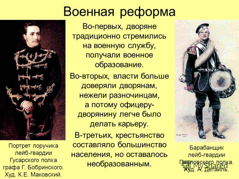 Военная реформа Во-первых, дворяне традиционно стремились на военную службу, получали военное образование. Во-вторых, власти больше доверяли дворянам, нежели разночинцам, а потому офицеру- дворянину легче было делать карьеру. В-третьих, крестьянство