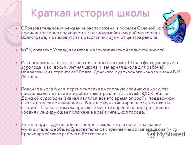 Краткая история школы Образовательное учреждение расположено в поселке Соляной, который административно подчиняется Красноармейскому району города Волгограда, но находится на расстоянии 23 км от центра района. МОУ, согласно Уставу, является малокомпл